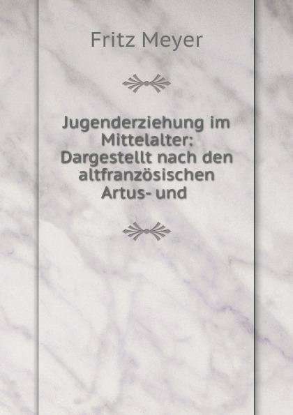 Fritz Meyer Jugenderziehung im Mittelalter: Dargestellt nach den altfranzosischen Artus- und .