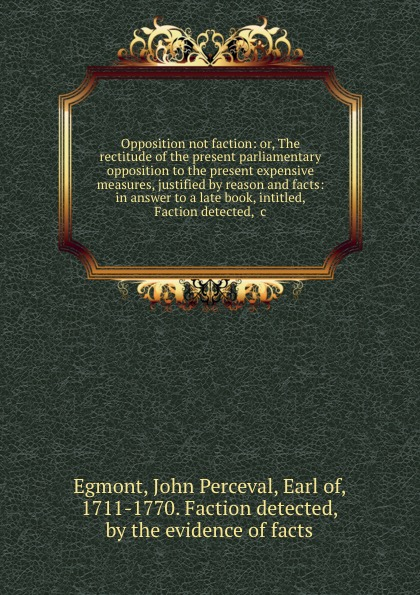 John Perceval Egmont Opposition not faction: or, The rectitude of the present parliamentary opposition to the present expensive measures, justified by reason and facts: in answer to a late book, intitled, Faction detected, .c. creative opposition