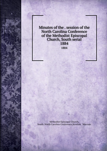 Methodist Episcopal Church Minutes of the . session of the North Carolina Conference of the Methodist Episcopal Church, South serial. 1884 official journal of the north carolina annual conference methodist church central jurisdiction 1946