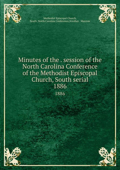 Methodist Episcopal Church Minutes of the . session of the North Carolina Conference of the Methodist Episcopal Church, South serial. 1886 official journal of the north carolina annual conference methodist church central jurisdiction 1946