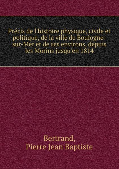 купить Pierre Jean Baptiste Bertrand Precis de l.histoire physique, civile et politique, de la ville de Boulogne-sur-Mer et de ses environs, depuis les Morins jusqu.en 1814 по цене 1045 рублей