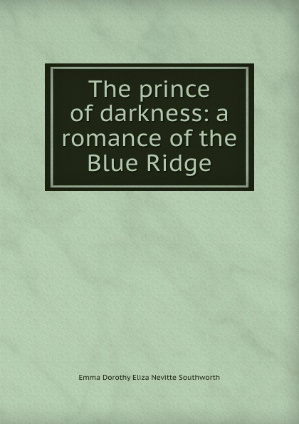 Emma Dorothy Eliza Nevitte Southworth The prince of darkness: a romance of the Blue Ridge kate proctor prince of darkness