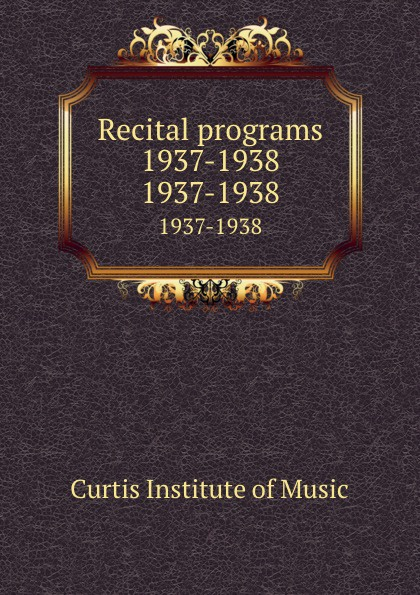 Curtis Institute of Music Recital programs 1937-1938. 1937-1938