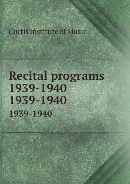 Curtis Institute of Music Recital programs 1939-1940. 1939-1940