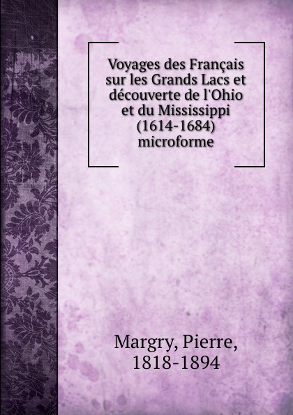 Pierre Margry Voyages des Francais sur les Grands Lacs et decouverte de l.Ohio et du Mississippi (1614-1684) microforme