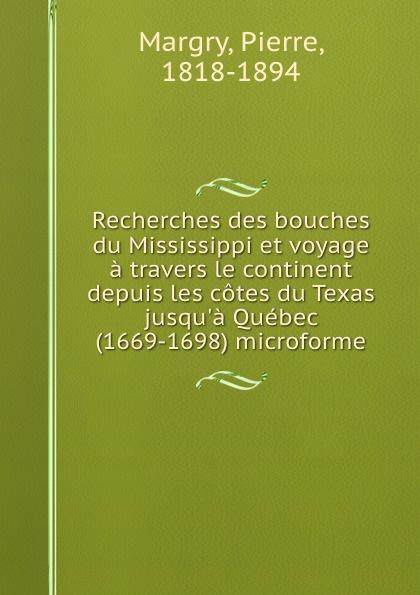 Pierre Margry Recherches des bouches du Mississippi et voyage a travers le continent depuis les cotes du Texas jusqu.a Quebec (1669-1698) microforme pierre margry exploration des affluents du mississippi sic et decouverte des montagnes rocheuses 1679 1754 microforme