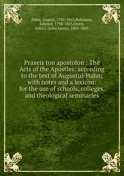 August Hahn Praxeis ton apostolon : The Acts of the Apostles: according to the text of Augustus Hahn; with notes and a lexicon: for the use of schools, colleges, and theological seminaries