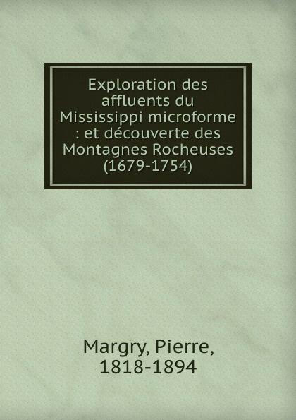 Pierre Margry Exploration des affluents du Mississippi microforme : et decouverte des Montagnes Rocheuses (1679-1754) pierre margry exploration des affluents du mississippi sic et decouverte des montagnes rocheuses 1679 1754 microforme