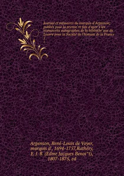 René-Louis de Voyer Argenson Journal et memoires du marquis d.Argenson; publies pour la premiere fois d.apres les manuscrits autographes de la bibliotheque du Louvre pour la Societe de l.histoire de la France. 5