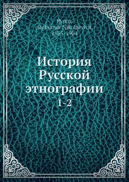 А. Н. Пыпин История Русской этнографии. 1-2