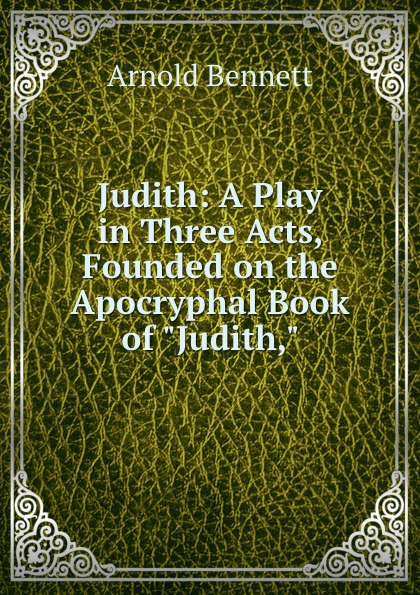 Arnold Bennett Judith: A Play in Three Acts, Founded on the Apocryphal Book of Judith, e a bennett judith a play in three acts
