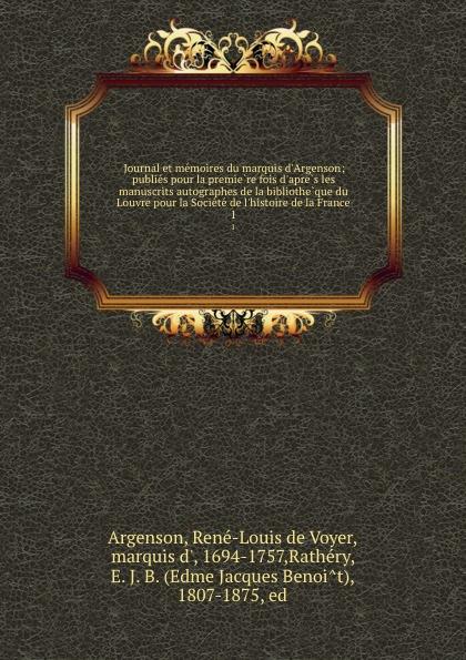 René-Louis de Voyer Argenson Journal et memoires du marquis d.Argenson; publies pour la premiere fois d.apres les manuscrits autographes de la bibliotheque du Louvre pour la Societe de l.histoire de la France. 1