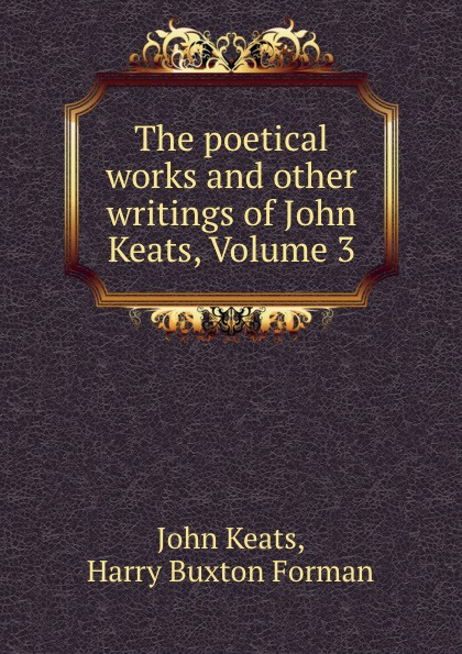 John Keats The poetical works and other writings of John Keats, Volume 3 other keats