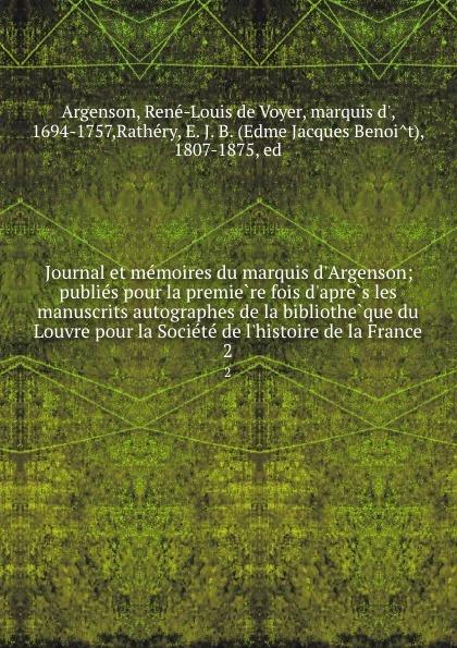 René-Louis de Voyer Argenson Journal et memoires du marquis d.Argenson; publies pour la premiere fois d.apres les manuscrits autographes de la bibliotheque du Louvre pour la Societe de l.histoire de la France. 2