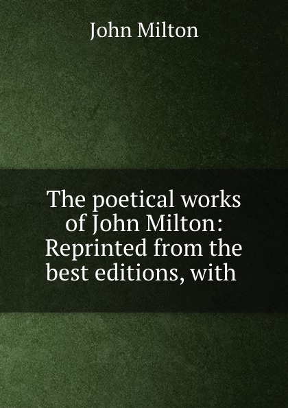 John Milton The poetical works of John Milton: Reprinted from the best editions, with .