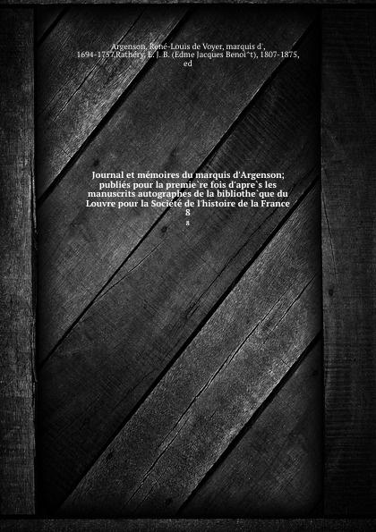 René-Louis de Voyer Argenson Journal et memoires du marquis d.Argenson; publies pour la premiere fois d.apres les manuscrits autographes de la bibliotheque du Louvre pour la Societe de l.histoire de la France. 8