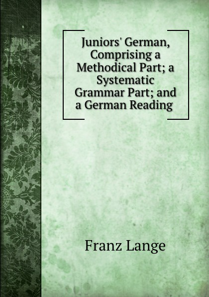 Franz Lange Juniors. German, Comprising a Methodical Part; a Systematic Grammar Part; and a German Reading . lange franz j a german grammar for beginners