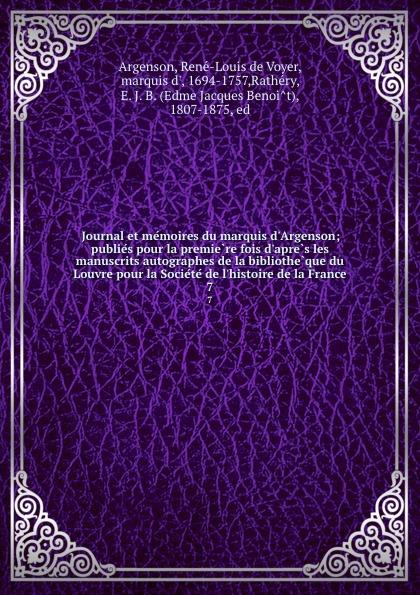 René-Louis de Voyer Argenson Journal et memoires du marquis d.Argenson; publies pour la premiere fois d.apres les manuscrits autographes de la bibliotheque du Louvre pour la Societe de l.histoire de la France. 7