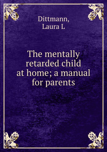 Laura L. Dittmann The mentally retarded child at home; a manual for parents behaviour skills of mentally retarded children