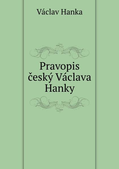 Vaclav Hanka Pravopis cesky Vaclava Hanky vaclav hanka mluwnice cili saustawa ceskeho gazyka podle dobrowskeho