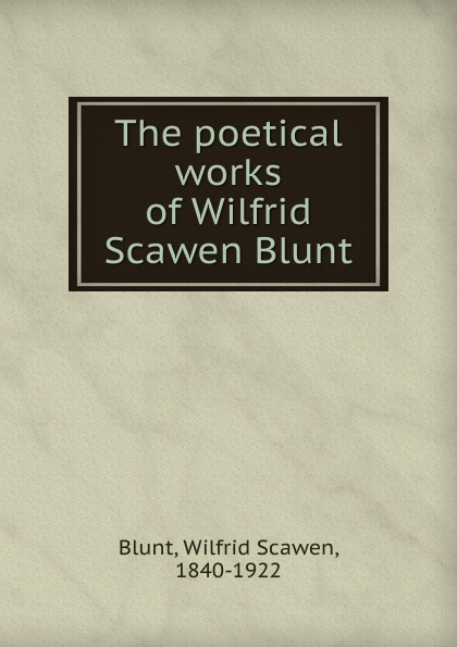 Wilfrid Scawen Blunt The poetical works of Wilfrid Scawen Blunt blunt wilfrid scawen satan absolved a victorian mystery