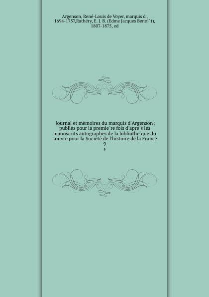 René-Louis de Voyer Argenson Journal et memoires du marquis d.Argenson; publies pour la premiere fois d.apres les manuscrits autographes de la bibliotheque du Louvre pour la Societe de l.histoire de la France. 9
