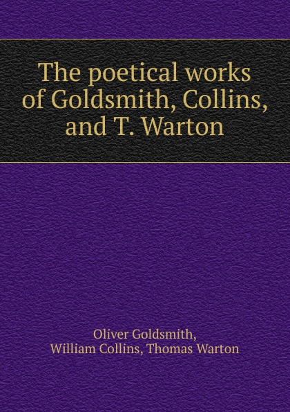 Oliver Goldsmith The poetical works of Goldsmith, Collins, and T. Warton