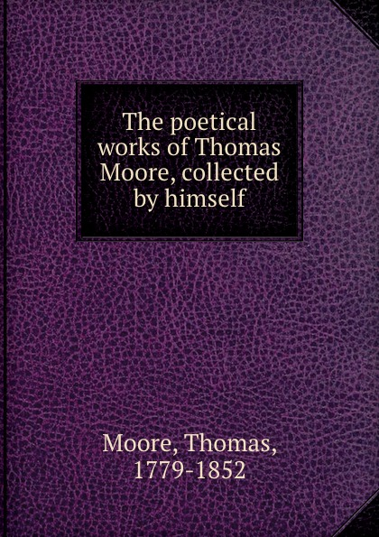Thomas Moore The poetical works of Thomas Moore, collected by himself thomas moore the poetical works of thomas moore volume 4