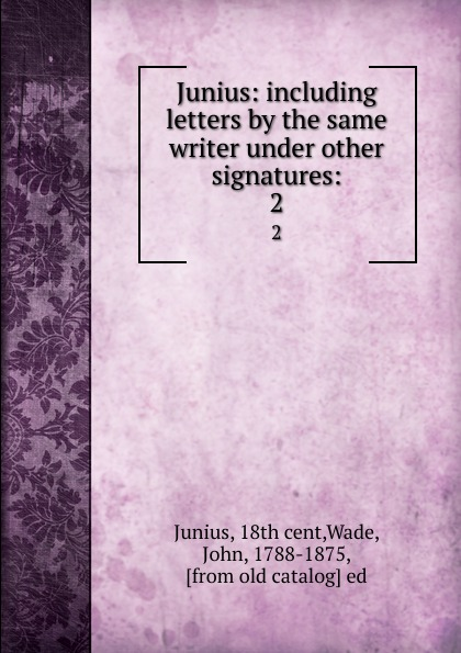 John Wade Junius: including letters by the same writer under other signatures:. 2 john wade the letters of junius vol 1