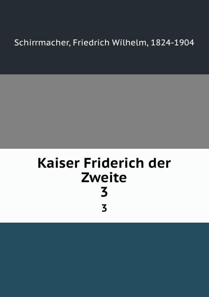 Friedrich Wilhelm Schirrmacher Kaiser Friderich der Zweite. 3