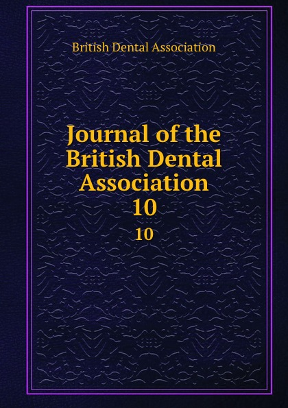 Journal of the British Dental Association. 10 journal of the british dental association volume 7