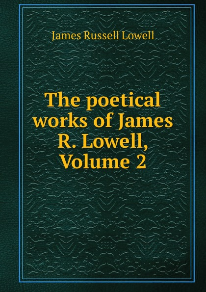 James Russell Lowell The poetical works of James R. Lowell, Volume 2 james beattie the poetical works of james beattie