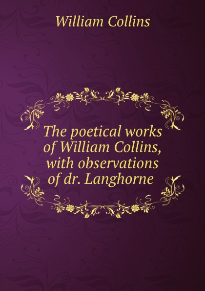 William Collins The poetical works of William Collins, with observations of dr. Langhorne .