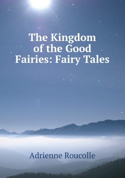 Adrienne Roucolle The Kingdom of the Good Fairies: Fairy Tales