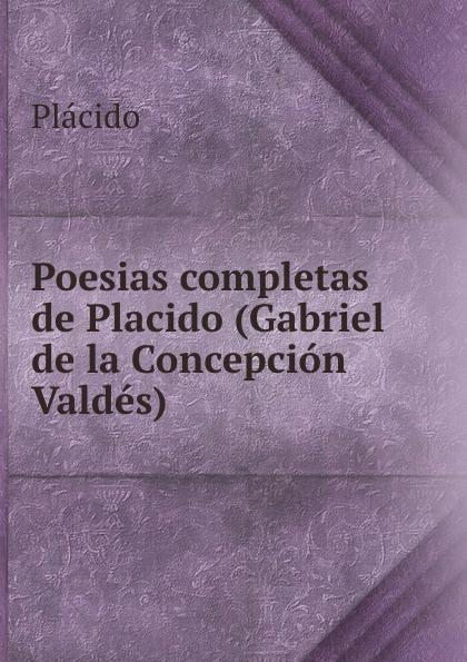 Plácido Poesias completas de Placido (Gabriel de la Concepcion Valdes) plácido poesias completas con doscientas diez composiciones ineditas spanish edition