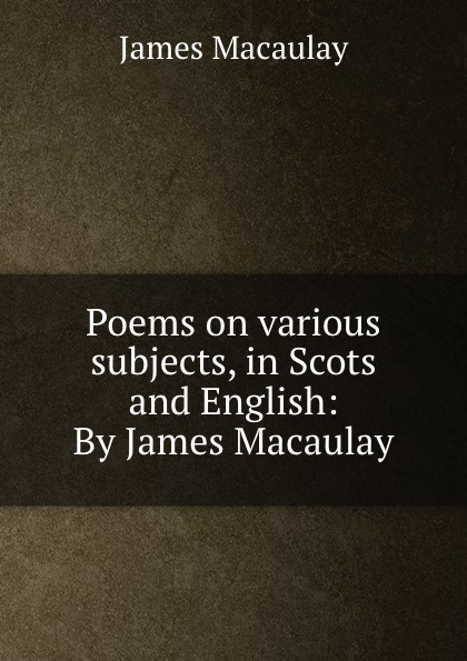 James Macaulay Poems on various subjects, in Scots and English: By James Macaulay murphy james j sermons on various subjects