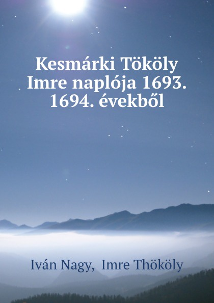 Iván Nagy Kesmarki Tokoly Imre naploja 1693. 1694. evekbol dávid angyal kesmarki thokoly imre 1657 1705 volume 2 hungarian edition