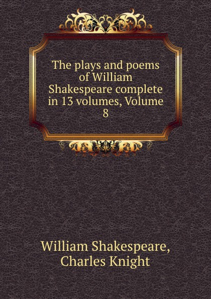 William Shakespeare The plays and poems of William Shakespeare complete in 13 volumes, Volume 8 william shakespeare the sonnets and narrative poems the complete nondramatic poetry