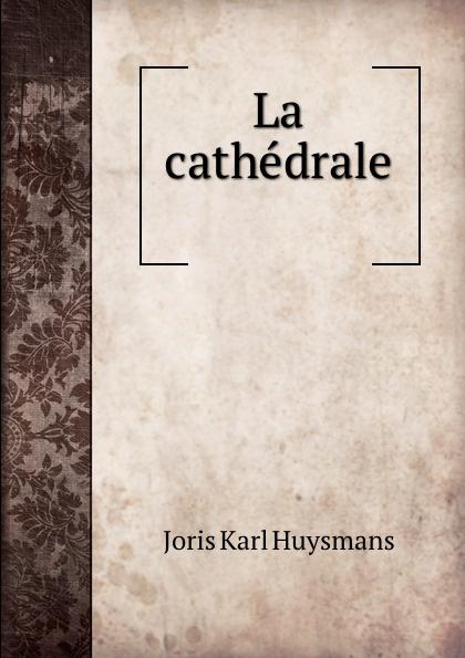 Joris Karl Huysmans La cathedrale . joris karl huysmans a rebours