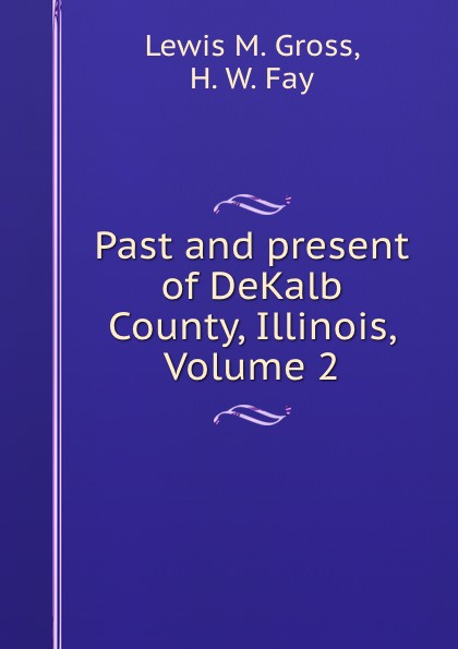 Lewis M. Gross Past and present of DeKalb County, Illinois, Volume 2