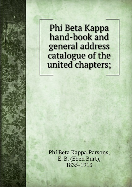Phi Beta Kappa Phi Beta Kappa hand-book and general address catalogue of the united chapters; phi beta kappa connecticut alpha catalogue of members