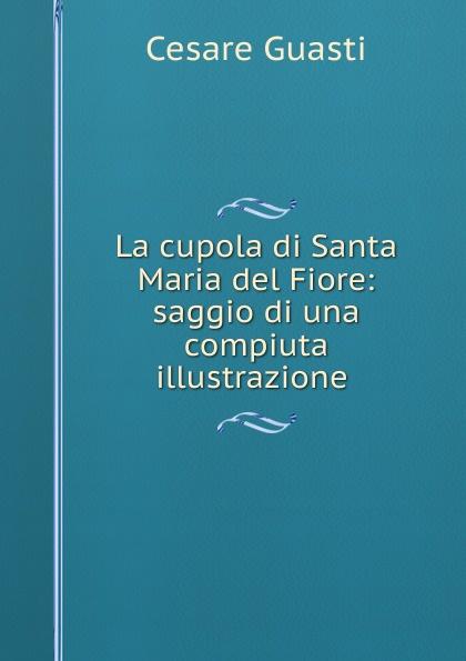 Cesare Guasti La cupola di Santa Maria del Fiore: saggio di una compiuta illustrazione . cesare guasti la cupola di santa maria del fiore saggio di una compiuta illustrazione