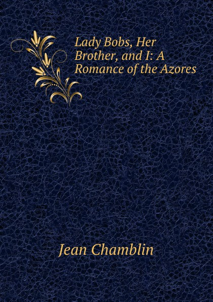 Jean Chamblin Lady Bobs, Her Brother, and I: A Romance of the Azores цена