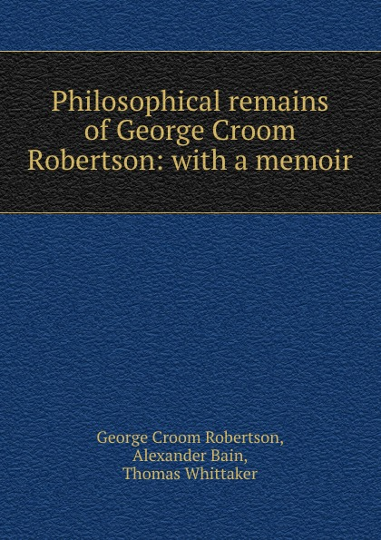 George Croom Robertson Philosophical remains of George Croom Robertson: with a memoir george a robertson notes on africa
