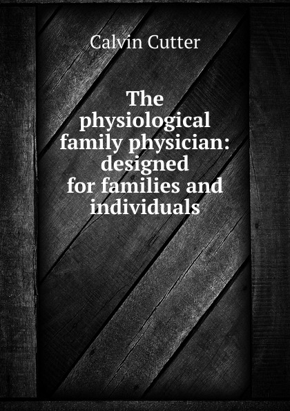Calvin Cutter The physiological family physician: designed for families and individuals