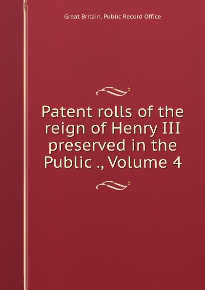Great Britain. Public Record Office Patent rolls of the reign of Henry III preserved in the Public ., Volume 4