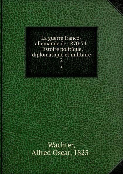 Alfred Oscar Wachter La guerre franco-allemande de 1870-71. Histoire politique, diplomatique et militaire. 2