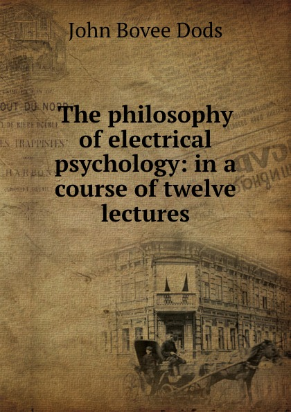 John Bovee Dods The philosophy of electrical psychology: in a course of twelve lectures наталья валерьевна косолапова legal psychology short course of lectures