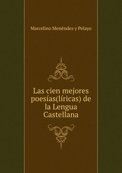 Marcelino Menéndez y Pelayo Las cien mejores poesias(liricas) de la Lengua Castellana manuel beltroy las cien mejores poesias liricas peruanas