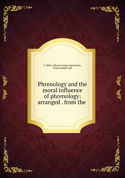 L. Miles Phrenology and the moral influence of phrenology: arranged . from